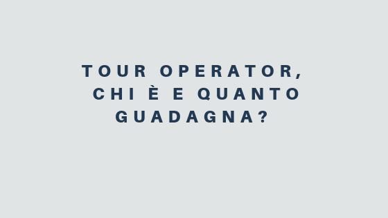 Tour Operator, chi è e quanto guadagna?